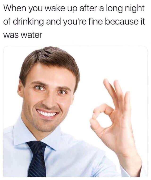 Quand tu te réveilles après une grosse soirée où tu as bu mais que tu vas bien parce que tu n'as bu que de l'eau.