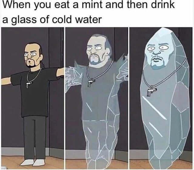 Quand tu manges une pastille à la menthe et que tu bois l'instant d'après un verre d'eau fraîche.